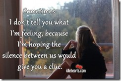 Sometimes-I-dont-tell-you-what-Im-feeling-because-Im-hoping-the-silence-between-us-would-give-you-a-clue.-300x200